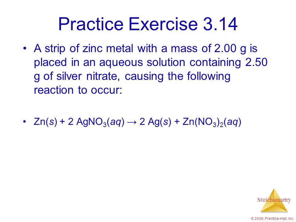 Stoichiometry Practice Exercise 3.14 A strip of zinc metal with a mass of 2.00 g is placed in an aqueous solution containing 2.50 g of silver nitrate,