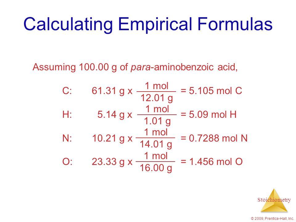 Stoichiometry © 2009, Prentice-Hall, Inc. Calculating Empirical Formulas Assuming 100.00 g of para-aminobenzoic acid, C:61.31 g x = 5.105 mol C H: 5.1