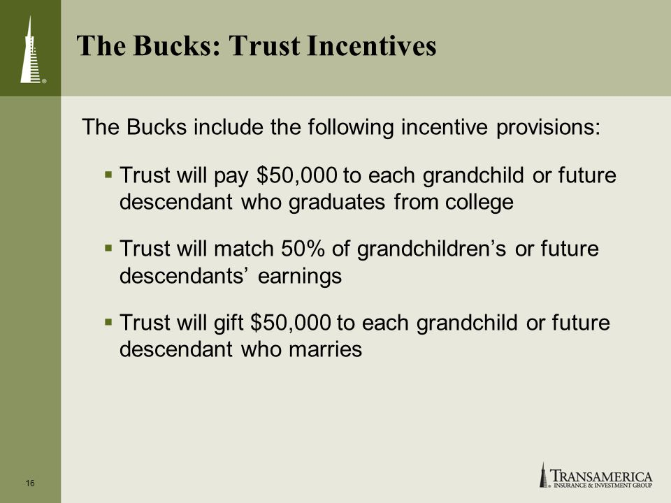 16 The Bucks: Trust Incentives The Bucks include the following incentive provisions: Trust will pay $50,000 to each grandchild or future descendant who graduates from college Trust will match 50% of grandchildrens or future descendants earnings Trust will gift $50,000 to each grandchild or future descendant who marries