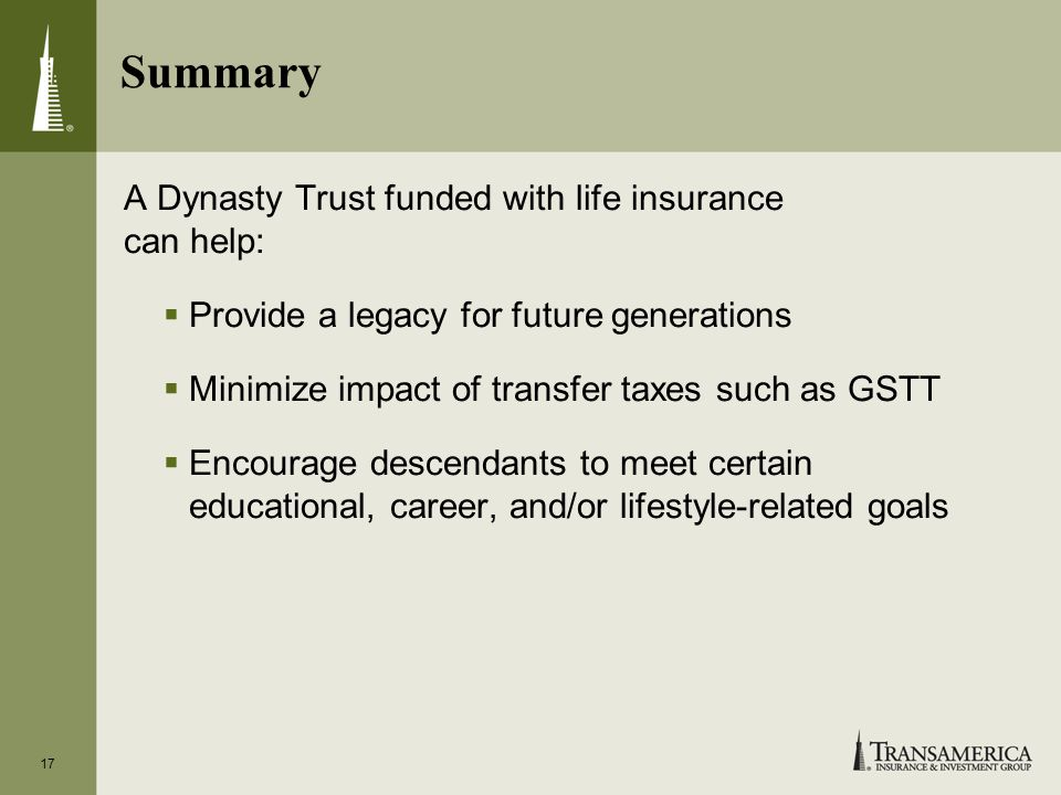 17 Summary A Dynasty Trust funded with life insurance can help: Provide a legacy for future generations Minimize impact of transfer taxes such as GSTT Encourage descendants to meet certain educational, career, and/or lifestyle-related goals