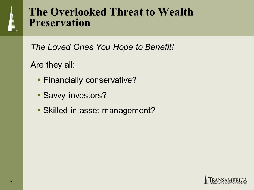 7 The Overlooked Threat to Wealth Preservation The Loved Ones You Hope to Benefit.