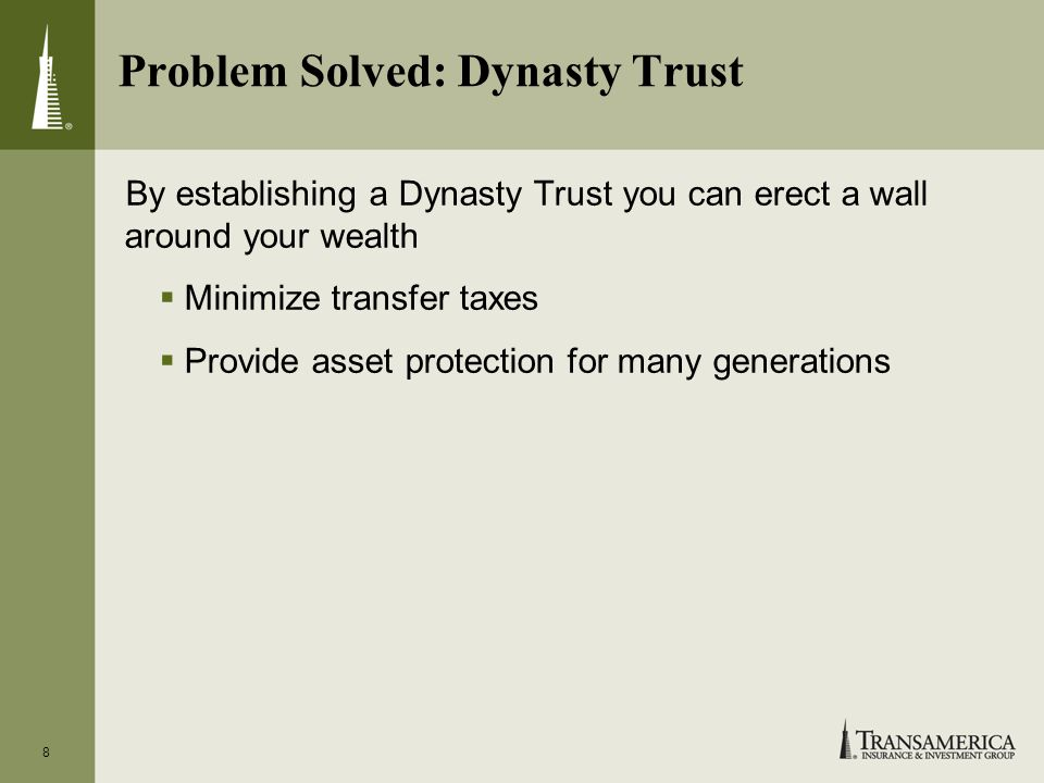 8 Problem Solved: Dynasty Trust By establishing a Dynasty Trust you can erect a wall around your wealth Minimize transfer taxes Provide asset protection for many generations