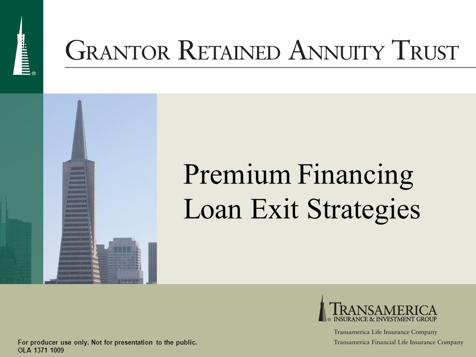 For producer use only. Not for presentation to the public. OLA 1371 1009 Premium Financing Loan Exit Strategies