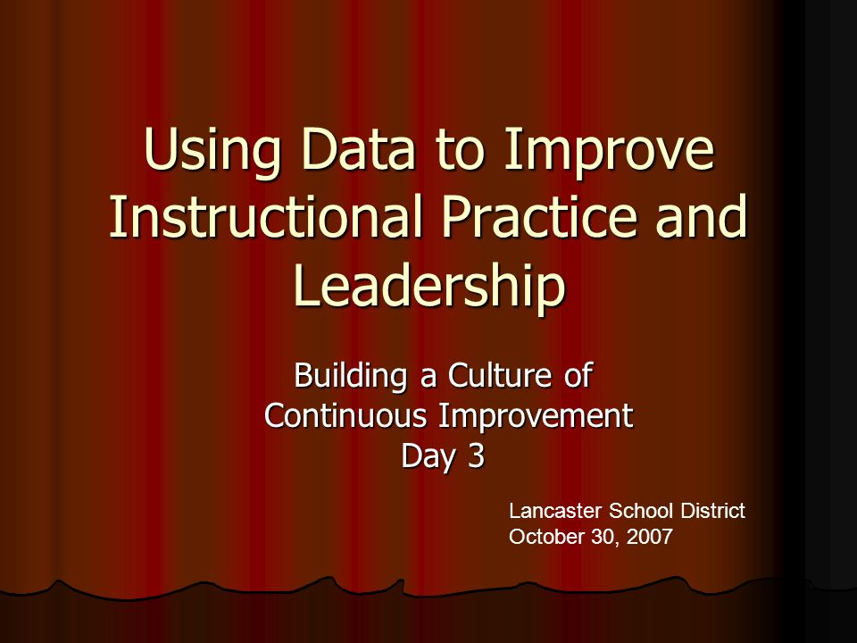 Using Data to Improve Instructional Practice and Leadership Building a Culture of Continuous Improvement Continuous Improvement Day 3 Lancaster School