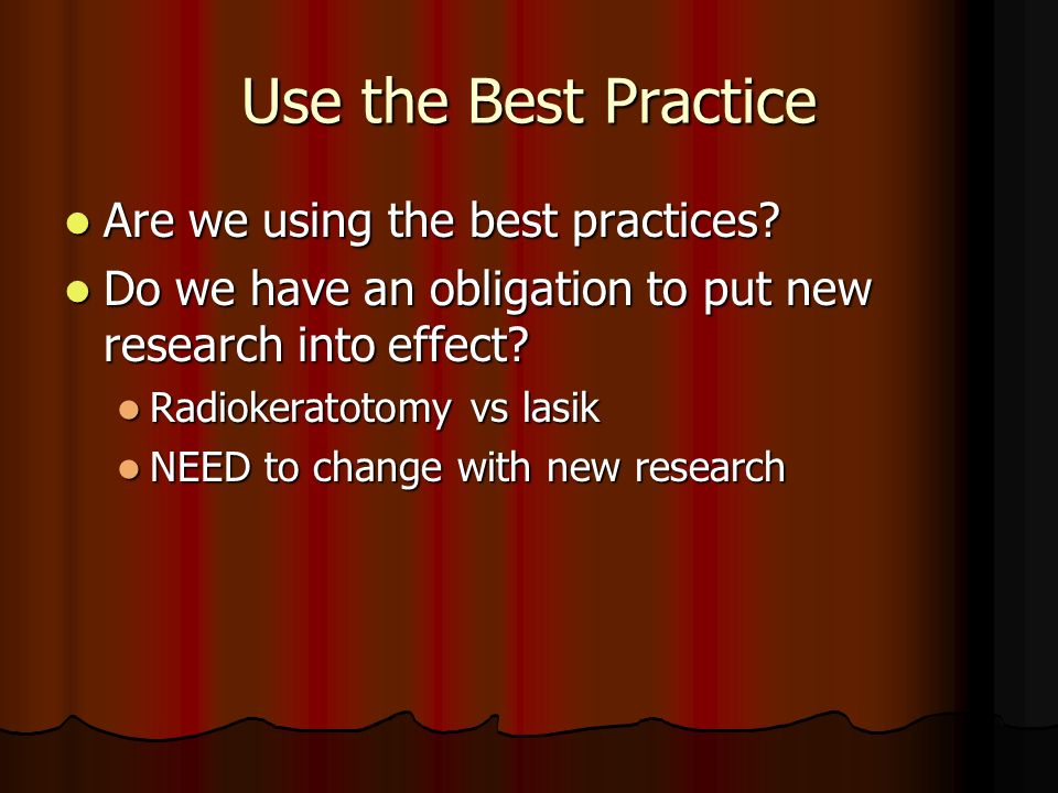 Use the Best Practice Are we using the best practices? Are we using the best practices? Do we have an obligation to put new research into effect? Do w
