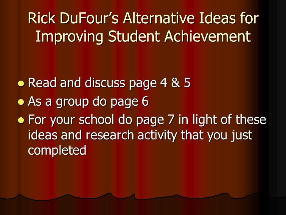 Rick DuFours Alternative Ideas for Improving Student Achievement Read and discuss page 4 & 5 Read and discuss page 4 & 5 As a group do page 6 As a gro