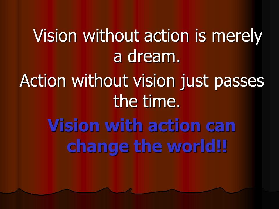 Vision without action is merely a dream. Vision without action is merely a dream. Action without vision just passes the time. Vision with action can c