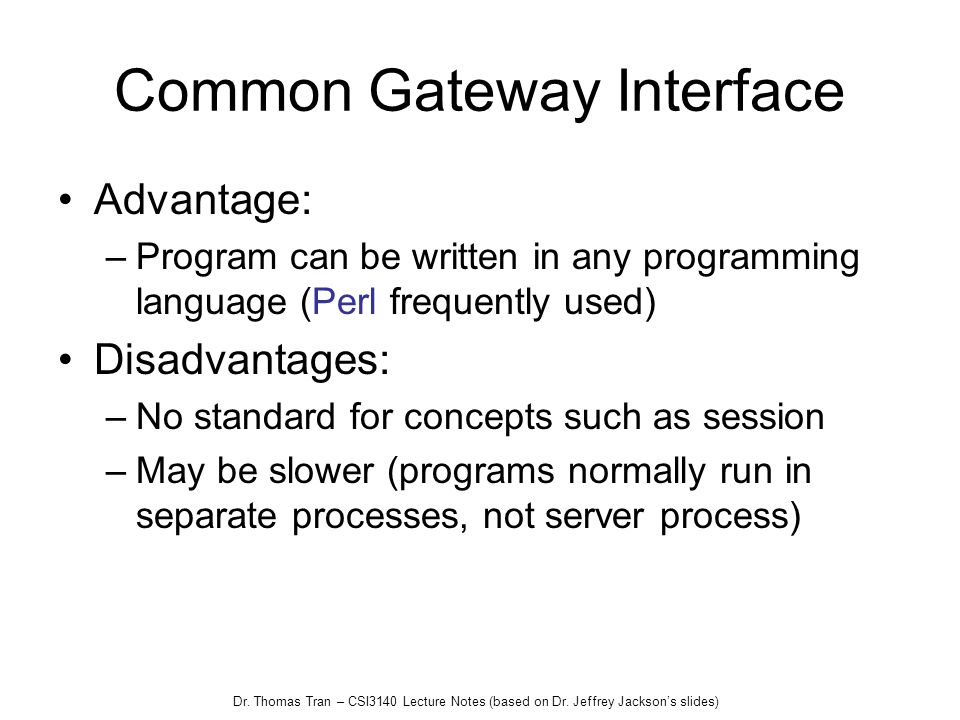Dr. Thomas Tran – CSI3140 Lecture Notes (based on Dr. Jeffrey Jacksons slides) Common Gateway Interface Advantage: –Program can be written in any prog