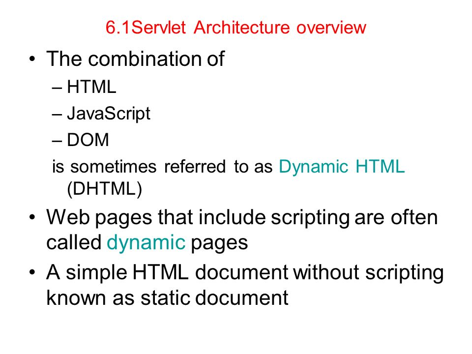 6.1Servlet Architecture overview The combination of –HTML –JavaScript –DOM is sometimes referred to as Dynamic HTML (DHTML) Web pages that include scr