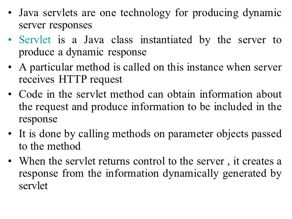 Java servlets are one technology for producing dynamic server responses Servlet is a Java class instantiated by the server to produce a dynamic respon