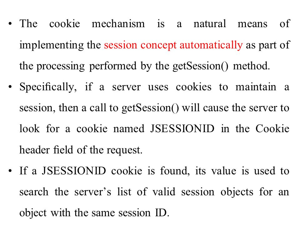 The cookie mechanism is a natural means of implementing the session concept automatically as part of the processing performed by the getSession() meth