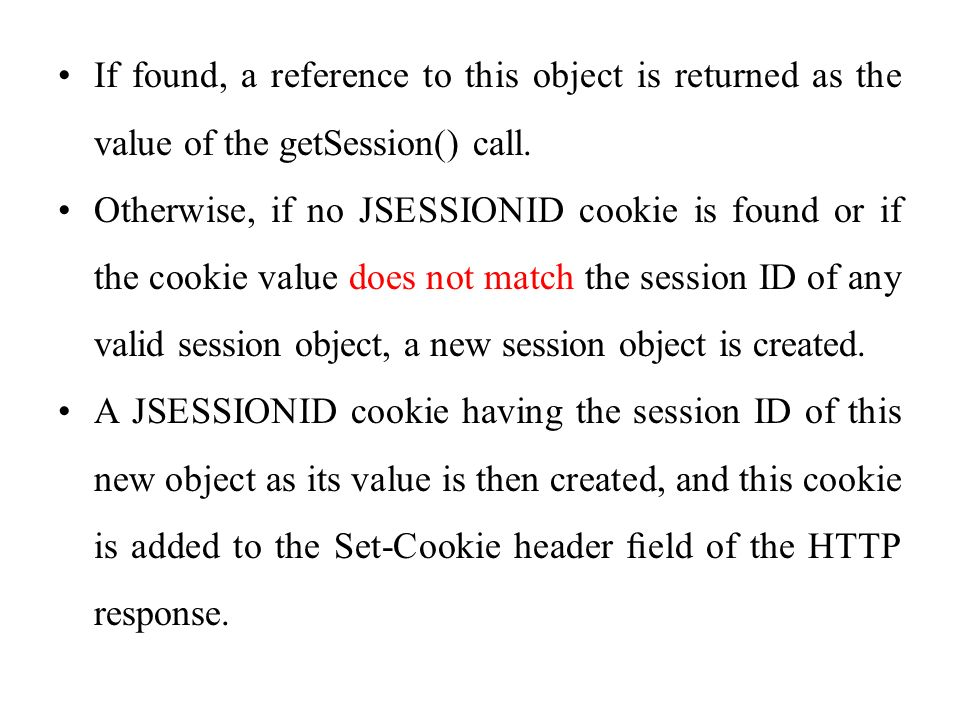 If found, a reference to this object is returned as the value of the getSession() call. Otherwise, if no JSESSIONID cookie is found or if the cookie v