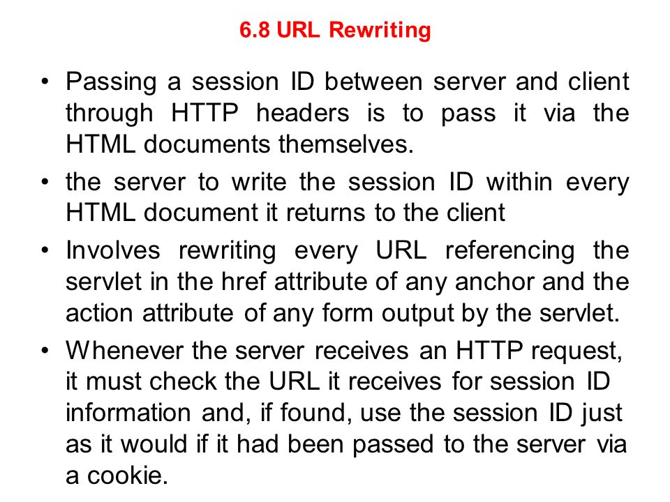 6.8 URL Rewriting Passing a session ID between server and client through HTTP headers is to pass it via the HTML documents themselves. the server to w