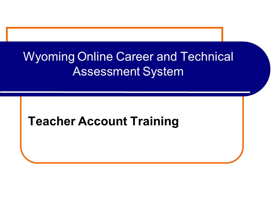 Wyoming Online Career and Technical Assessment System Teacher Account Training