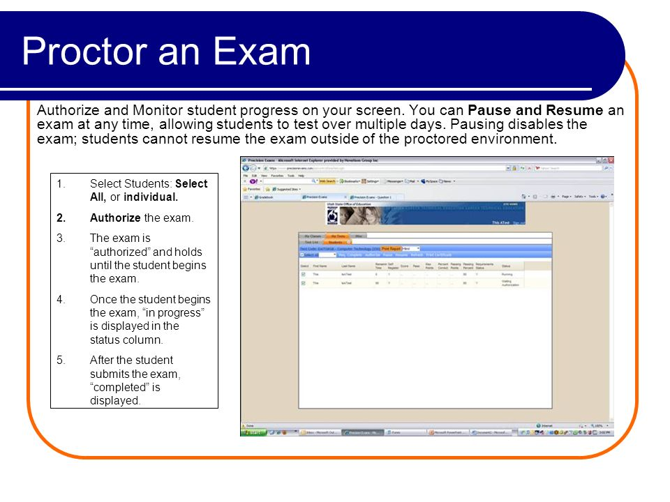 Proctor an Exam Authorize and Monitor student progress on your screen. You can Pause and Resume an exam at any time, allowing students to test over mu