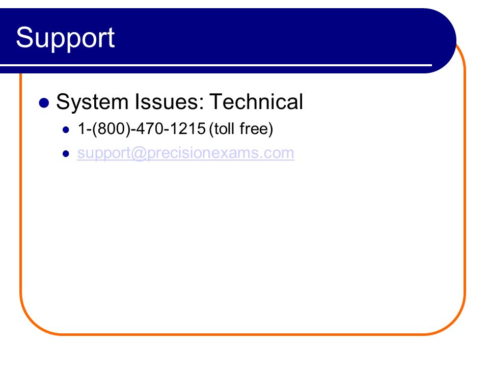 Support System Issues: Technical 1-(800)-470-1215 (toll free) support@precisionexams.com