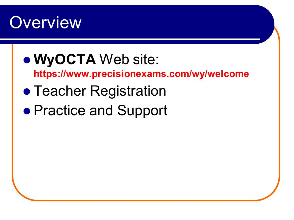 Overview WyOCTA Web site: https://www.precisionexams.com/wy/welcome Teacher Registration Practice and Support