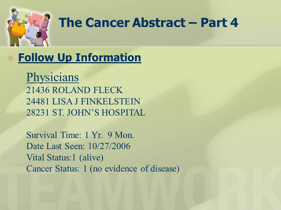 The Cancer Abstract – Part 4 Follow Up Information Physicians 21436 ROLAND FLECK 24481 LISA J FINKELSTEIN 28231 ST. JOHNS HOSPITAL Survival Time: 1 Yr