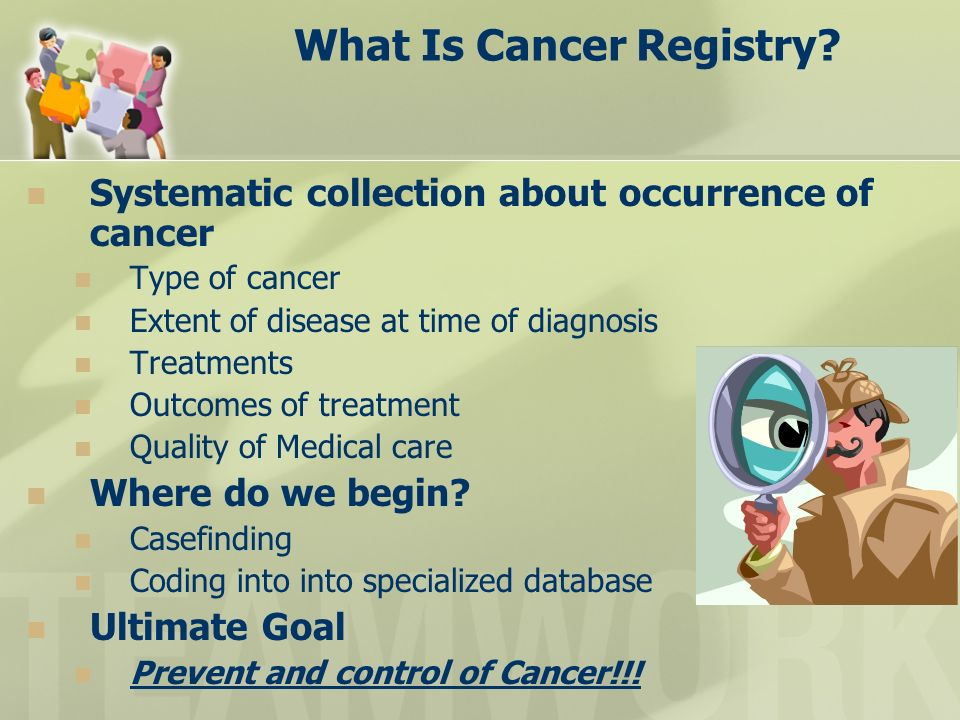 What Is Cancer Registry? Systematic collection about occurrence of cancer Type of cancer Extent of disease at time of diagnosis Treatments Outcomes of