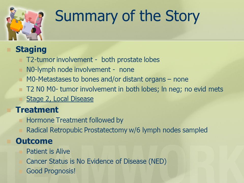 Summary of the Story Staging T2-tumor involvement - both prostate lobes N0-lymph node involvement - none M0-Metastases to bones and/or distant organs