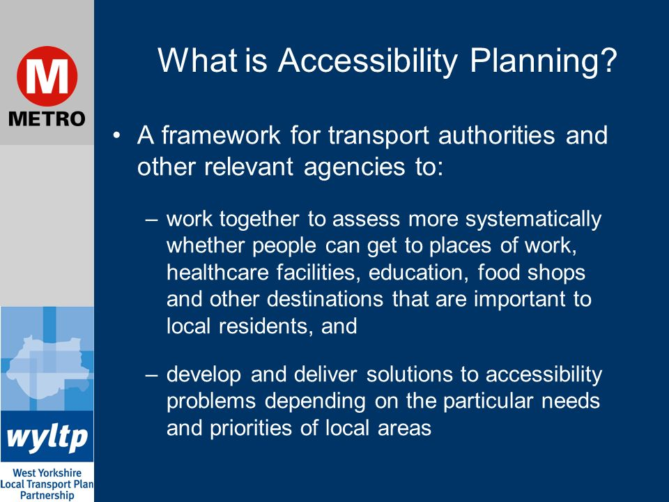 What is Accessibility Planning? A framework for transport authorities and other relevant agencies to: –work together to assess more systematically whe
