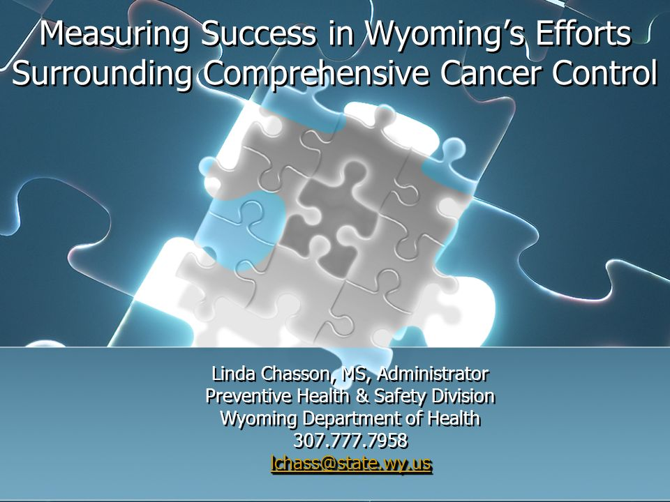 Measuring Success in Wyomings Efforts Surrounding Comprehensive Cancer Control Linda Chasson, MS, Administrator Preventive Health & Safety Division Wyoming Department of Health 307.777.7958 lchass@state.wy.us Linda Chasson, MS, Administrator Preventive Health & Safety Division Wyoming Department of Health 307.777.7958 lchass@state.wy.us