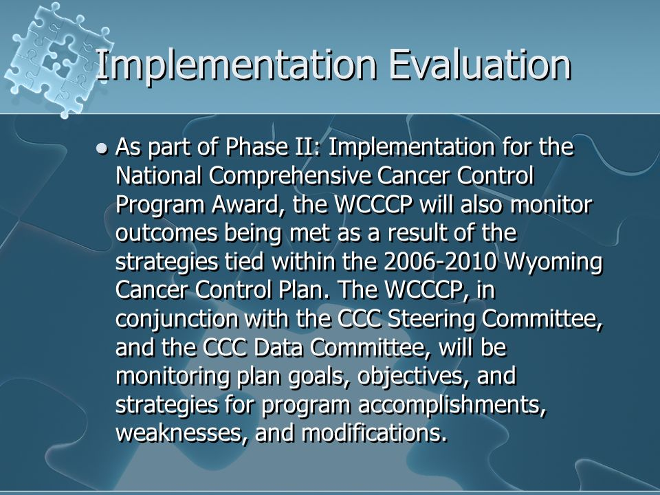 Implementation Evaluation As part of Phase II: Implementation for the National Comprehensive Cancer Control Program Award, the WCCCP will also monitor outcomes being met as a result of the strategies tied within the 2006-2010 Wyoming Cancer Control Plan.