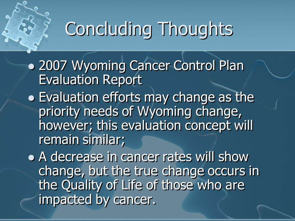 Concluding Thoughts 2007 Wyoming Cancer Control Plan Evaluation Report Evaluation efforts may change as the priority needs of Wyoming change, however; this evaluation concept will remain similar; A decrease in cancer rates will show change, but the true change occurs in the Quality of Life of those who are impacted by cancer.