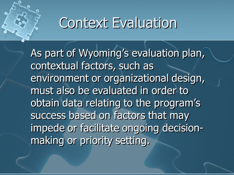 Context Evaluation As part of Wyomings evaluation plan, contextual factors, such as environment or organizational design, must also be evaluated in order to obtain data relating to the programs success based on factors that may impede or facilitate ongoing decision- making or priority setting.