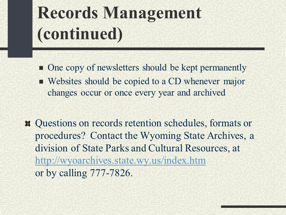 Records Management The Wyoming State Archives requires the following records management procedures (pursuant to Wyoming State Statute 9-2-401 et.seq): Financial Records, bank statements, cancelled checks, check stubs, ledger sheets, receipts, Reports of Examinations and Vouchers should be kept on site for five years, then destroyed Minutes should be permanently archived Records of district name changes, boundaries changes, etc.