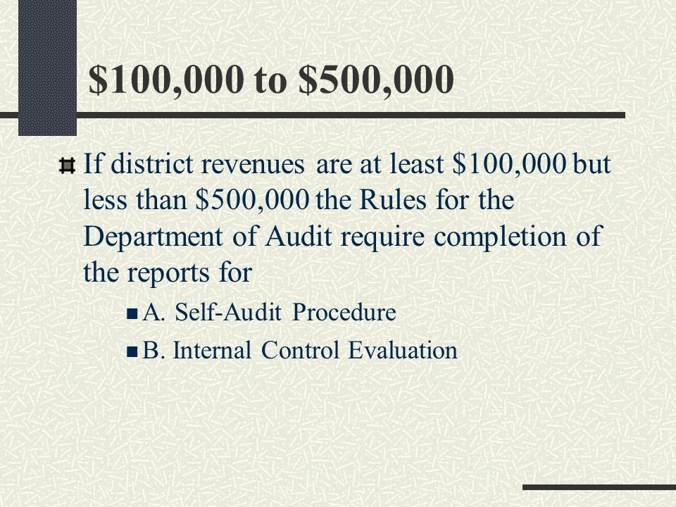 $25,000 to $100,000 If district revenues are at least $25,000 but less than $100,000 the Rules for the Department of Audit require completion of the reports for A.