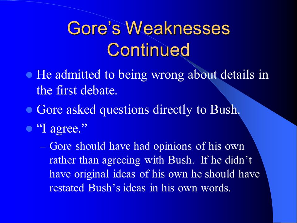 Gores Weaknesses Gore talked down to the American audience as if they are uneducated. Gore didnt talk about the economy and how well it is doing. Gore