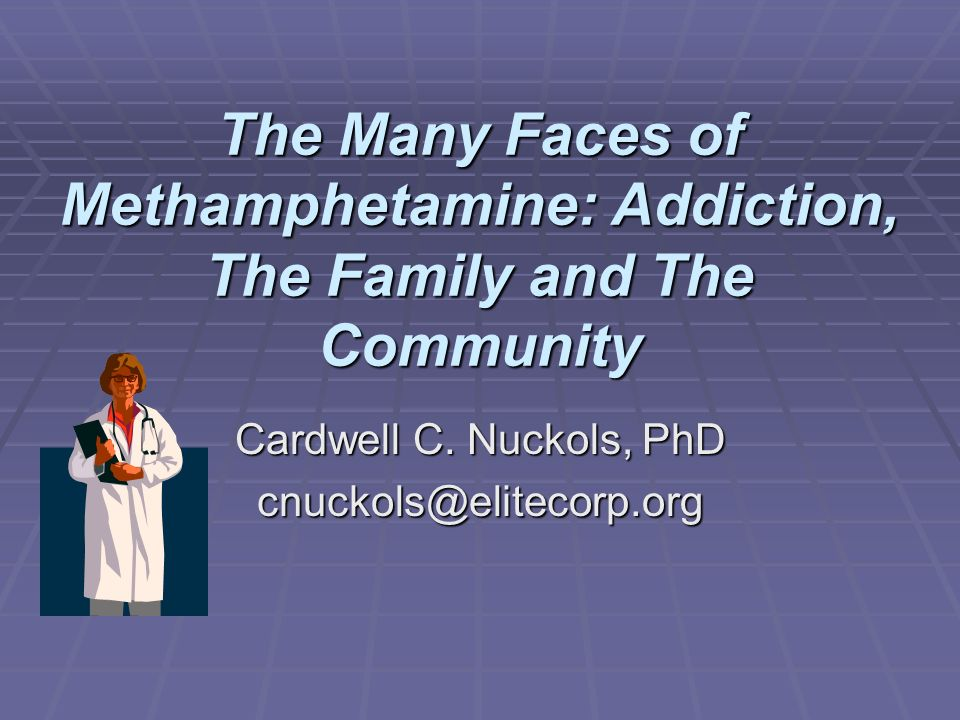 The Many Faces of Methamphetamine: Addiction, The Family and The Community Cardwell C. Nuckols, PhD cnuckols@elitecorp.org