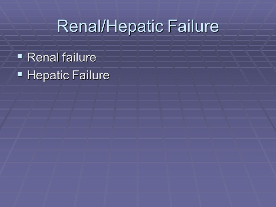 Renal/Hepatic Failure Renal failure Renal failure Hepatic Failure Hepatic Failure