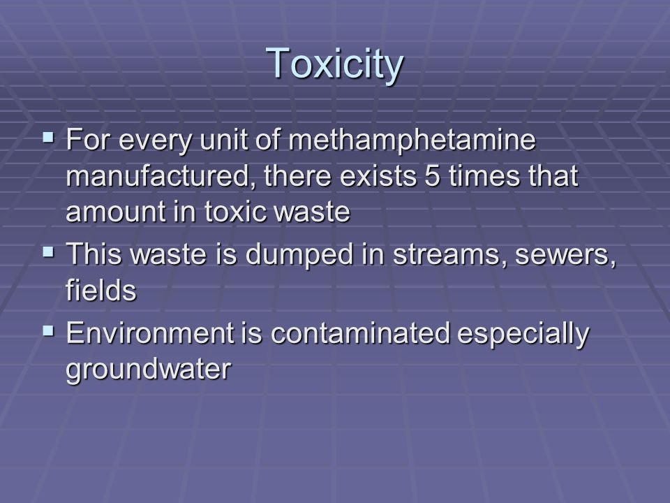 Toxicity For every unit of methamphetamine manufactured, there exists 5 times that amount in toxic waste For every unit of methamphetamine manufacture