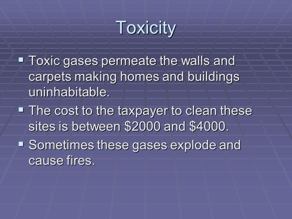 Toxicity Toxic gases permeate the walls and carpets making homes and buildings uninhabitable. Toxic gases permeate the walls and carpets making homes