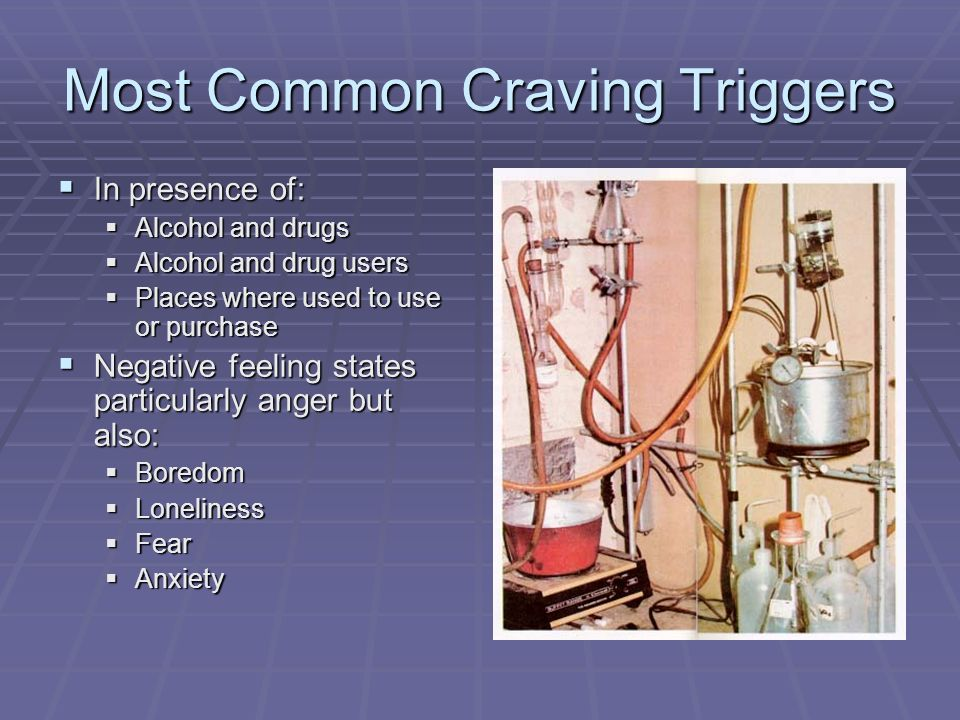 Most Common Craving Triggers In presence of: In presence of: Alcohol and drugs Alcohol and drugs Alcohol and drug users Alcohol and drug users Places
