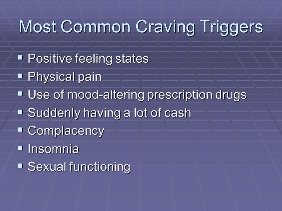 Most Common Craving Triggers Positive feeling states Positive feeling states Physical pain Physical pain Use of mood-altering prescription drugs Use o