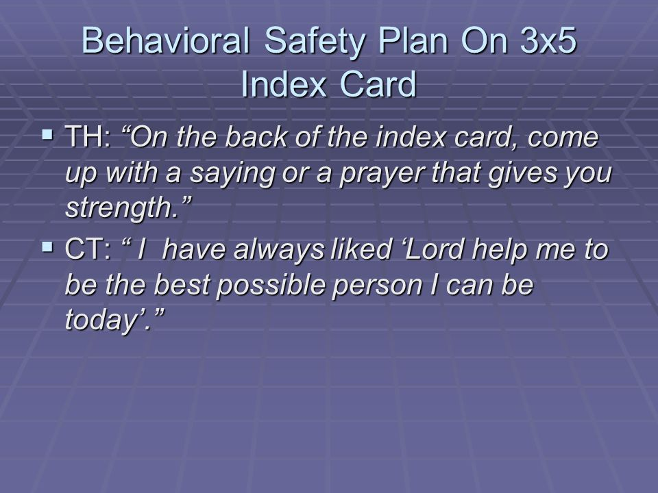Behavioral Safety Plan On 3x5 Index Card TH: On the back of the index card, come up with a saying or a prayer that gives you strength. TH: On the back