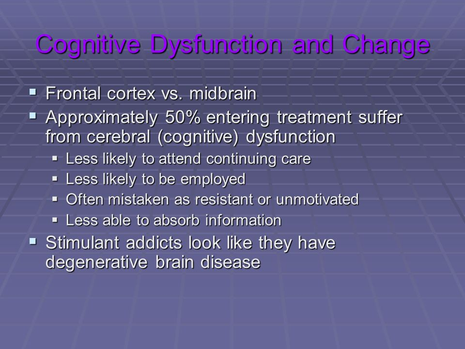 Cognitive Dysfunction and Change Frontal cortex vs. midbrain Frontal cortex vs. midbrain Approximately 50% entering treatment suffer from cerebral (co