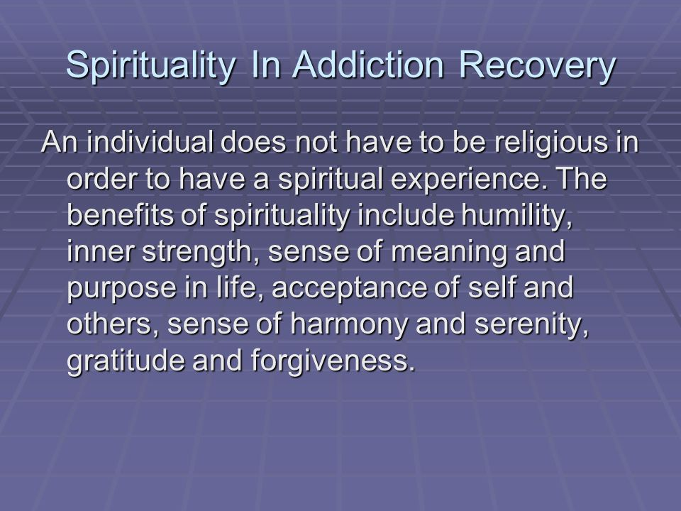 Spirituality In Addiction Recovery An individual does not have to be religious in order to have a spiritual experience. The benefits of spirituality i