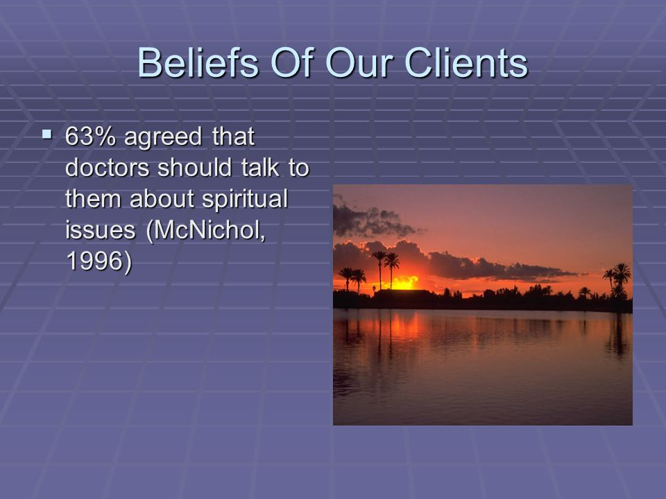 Beliefs Of Our Clients 63% agreed that doctors should talk to them about spiritual issues (McNichol, 1996) 63% agreed that doctors should talk to them