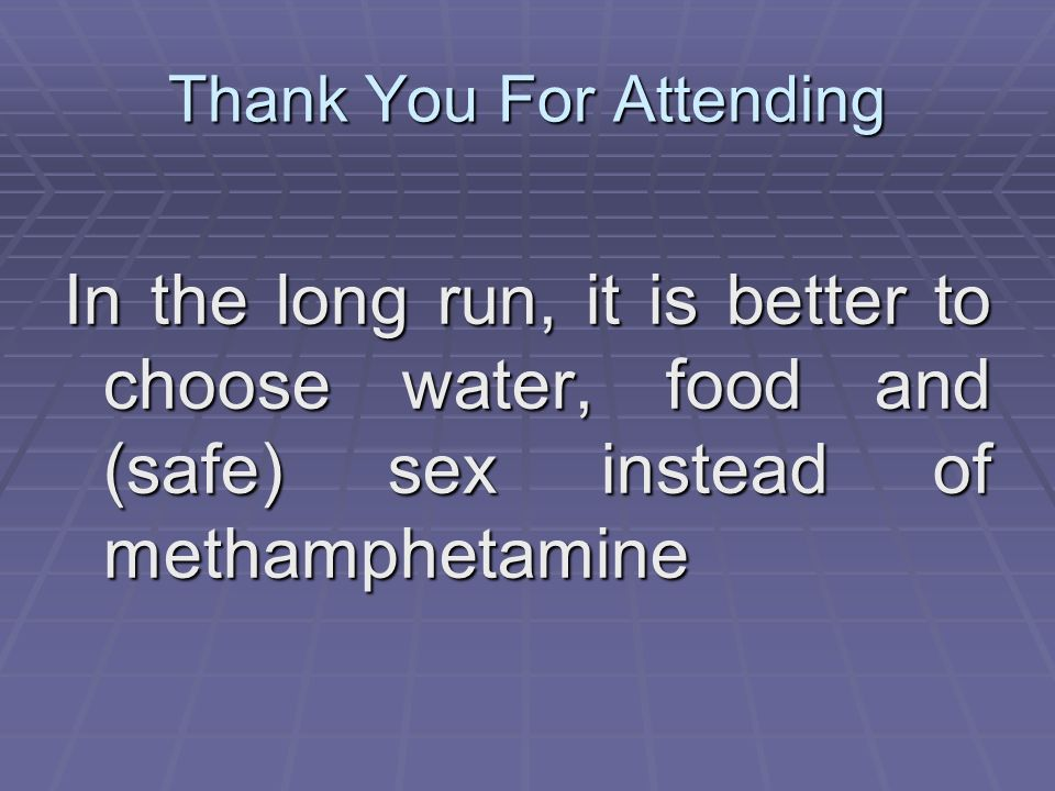 Thank You For Attending In the long run, it is better to choose water, food and (safe) sex instead of methamphetamine