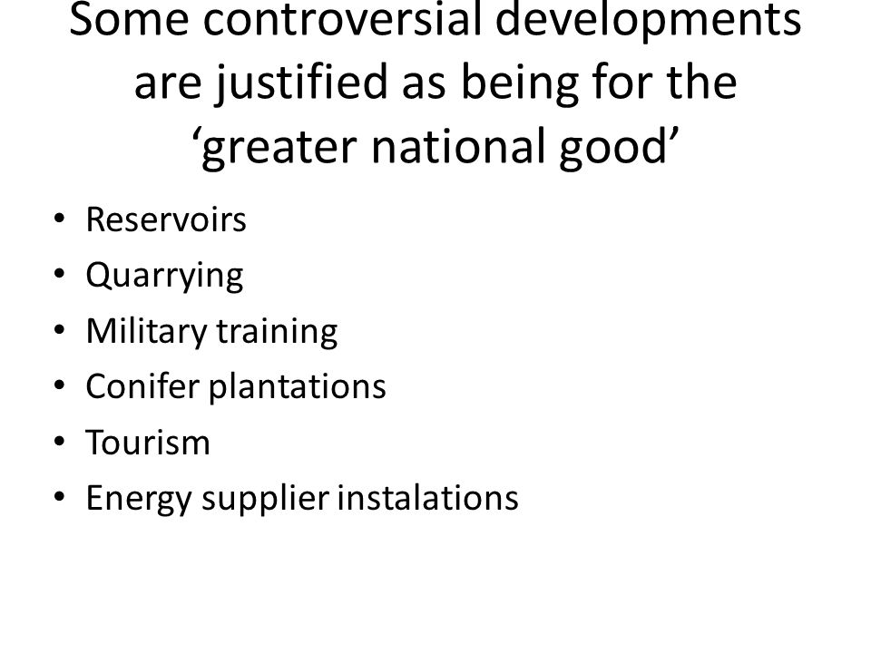 Some controversial developments are justified as being for the greater national good Reservoirs Quarrying Military training Conifer plantations Tourism Energy supplier instalations