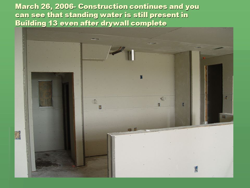 March 26, 2006- Construction continues and you can see that standing water is still present in Building 13 even after drywall complete