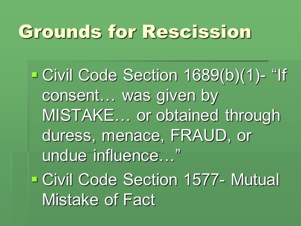 Grounds for Rescission Civil Code Section 1689(b)(1)- If consent… was given by MISTAKE… or obtained through duress, menace, FRAUD, or undue influence… Civil Code Section 1689(b)(1)- If consent… was given by MISTAKE… or obtained through duress, menace, FRAUD, or undue influence… Civil Code Section 1577- Mutual Mistake of Fact Civil Code Section 1577- Mutual Mistake of Fact