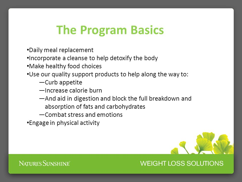 The Program Basics Daily meal replacement Incorporate a cleanse to help detoxify the body Make healthy food choices Use our quality support products t