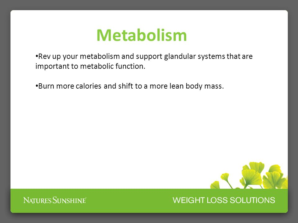 Metabolism Rev up your metabolism and support glandular systems that are important to metabolic function. Burn more calories and shift to a more lean