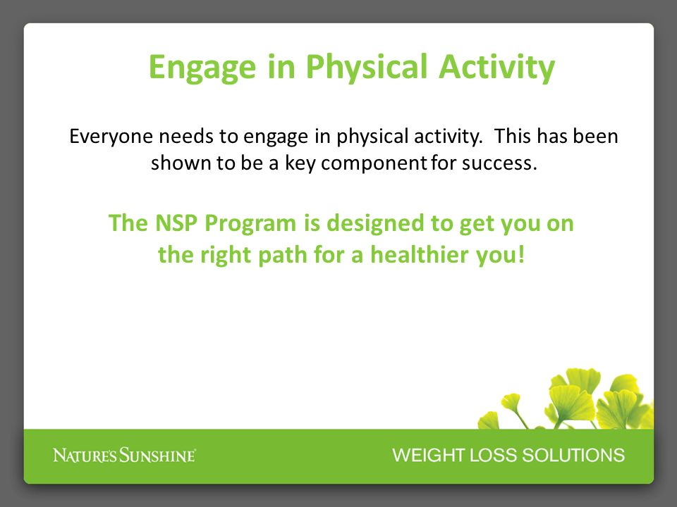 Engage in Physical Activity Everyone needs to engage in physical activity. This has been shown to be a key component for success. The NSP Program is d