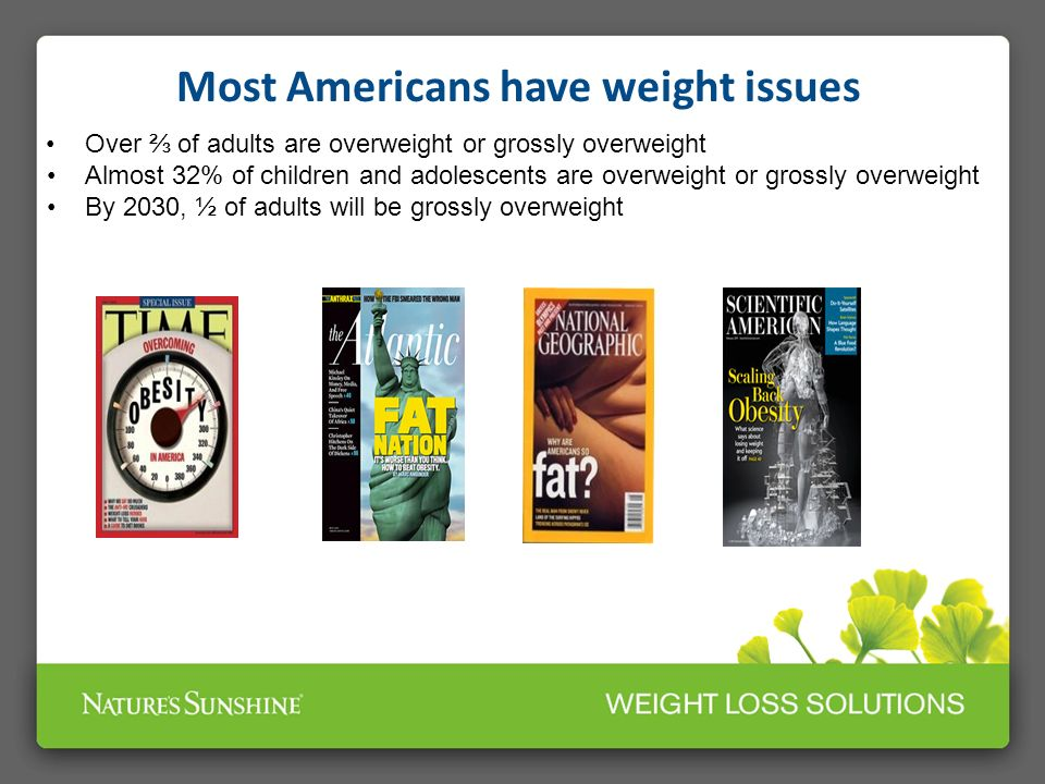 Most Americans have weight issues Over of adults are overweight or grossly overweight Almost 32% of children and adolescents are overweight or grossly